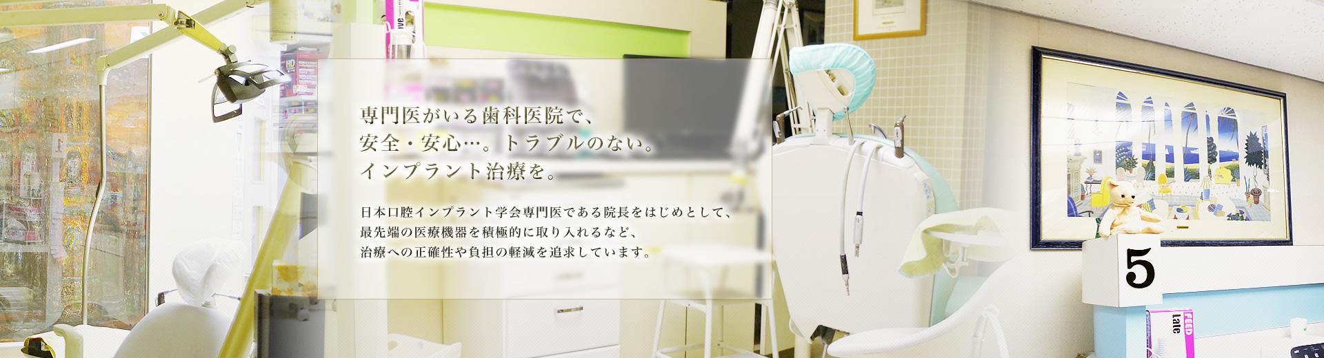 専門医がいる歯科医院で、安全・安心…。トラブルのない。インプラント治療を。